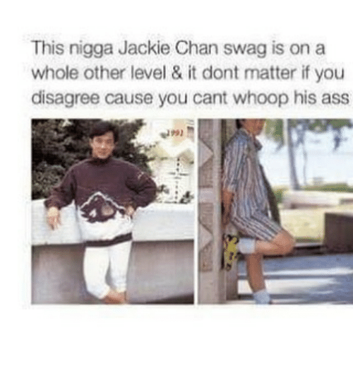 Ass, Jackie Chan, and Swag: This nigga Jackie Chan swag is on a  whole other level & it dont matter if you  disagree cause you cant whoop his ass