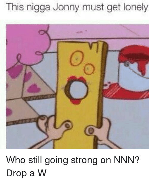 Memes, Strong, and 🤖: This nigga Jonny must get lonely Who still going strong on NNN? Drop a W