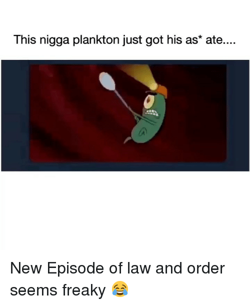 Funny, Law and Order, and Plankton: This nigga plankton just got his as* ate... New Episode of law and order seems freaky 😂