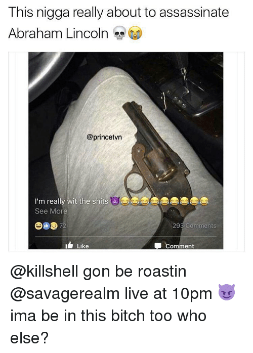 Abraham Lincoln, Assassination, and Memes: This nigga really about to assassinate  Abraham Lincoln  @prince  I'm really wit the shits  See More  293 Comments  72  Comment  Like @killshell gon be roastin @savagerealm live at 10pm 😈 ima be in this bitch too who else?