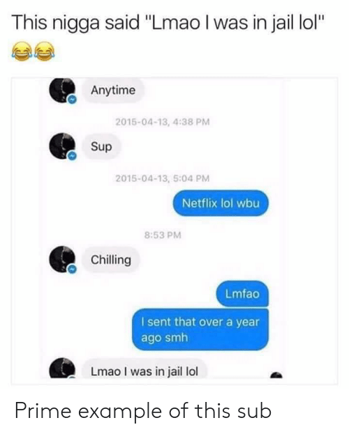 """Jail, Lmao, and Lol: This nigga said """"Lmao I was in jail lol""""  Anytime  2015-04-13, 4:38 PM  Sup  2015-04-13, 5:04 PM  Netflix lol wbu  8:53 PM  Chilling  Lmfao  I sent that over a year  ago smh  Lmao I was in jail lol Prime example of this sub"""