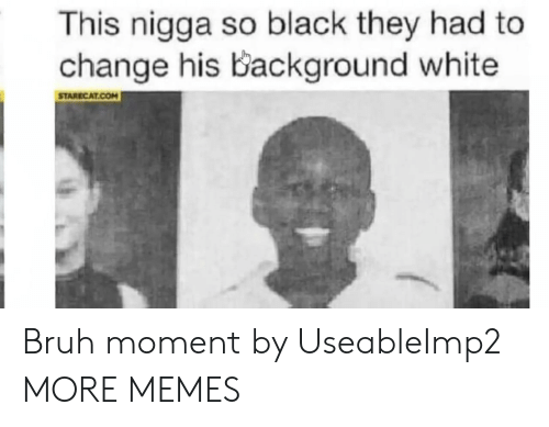 Bruh, Dank, and Memes: This nigga so black they had to  change his Background white  STARECAT.COM Bruh moment by UseableImp2 MORE MEMES