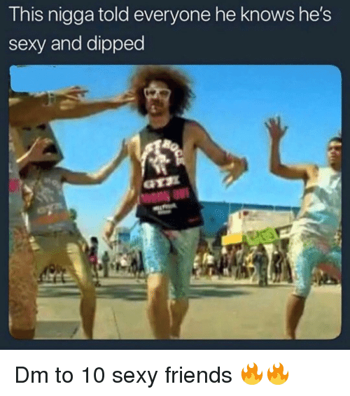 Friends, Memes, and Sexy: This nigga told everyone he knows he's  sexy and dipped Dm to 10 sexy friends 🔥🔥