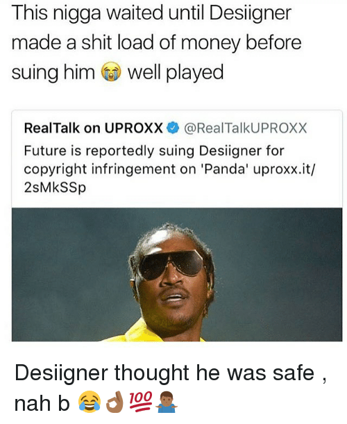 Future, Money, and Shit: This nigga waited until Desiigner  made a shit load of money before  suing him well played  RealTalk on UPROXX@RealTalkUPROXX  Future is reportedly suing Desiigner for  copyright infringement on 'Panda' uproxx.it/  2sMkSSp Desiigner thought he was safe , nah b 😂👌🏾💯🤷🏾♂️