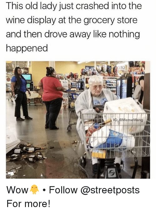 Memes, Wow, and Wine: This old lady just crashed into the  wine display at the grocery store  and then drove away like nothing  happened  212 Wow🐥 • Follow @streetposts For more!