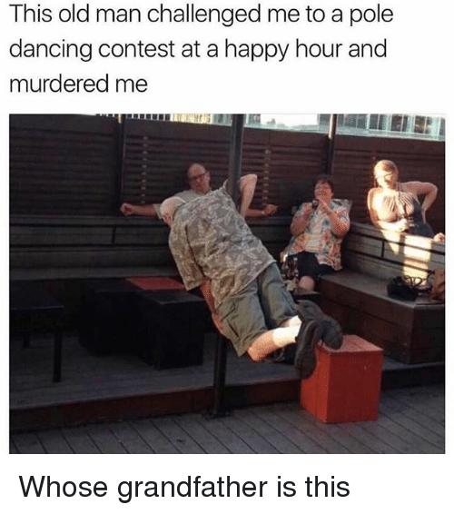Dancing, Memes, and Old Man: This old man challenged me to a pole  dancing contest at a happy hour and  murdered me Whose grandfather is this