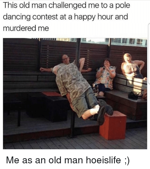 Dancing, Memes, and Old Man: This old man challenged me to a pole  dancing contest at a happy hour and  murdered me Me as an old man hoeislife ;)