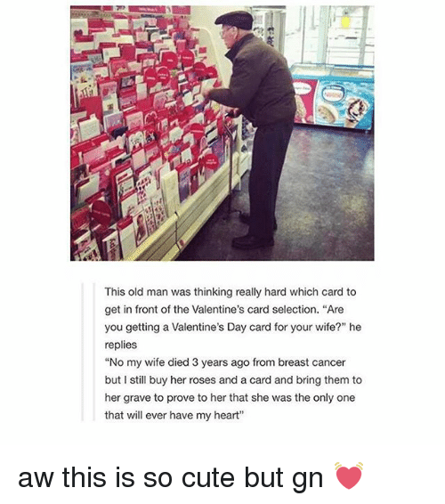 "Cute, Old Man, and Valentine's Card: This old man was thinking really hard which card to  get in front of the Valentine's card selection. ""Are  you getting a Valentine's Day card for your wife?"" he  replies  ""No my wife died 3 years ago from breast cancer  but I still buy her roses and a card and bring them to  her grave to prove to her that she was the only one  that will ever have my heart"" aw this is so cute but gn 💓"