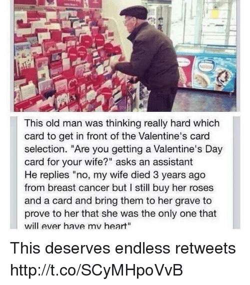 "Old Man, Valentine's Card, and Valentine's Day: This old man was thinking really hard which  card to get in front of the Valentine's card  selection. ""Are you getting a Valentine's Day  card for your wife?"" asks an assistant  He replies ""no, my wife died 3 years ago  from breast cancer but I still buy her roses  and a card and bring them to her grave to  prove to her that she was the only one that  will ever have mv heart"" This deserves endless retweets http://t.co/SCyMHpoVvB"