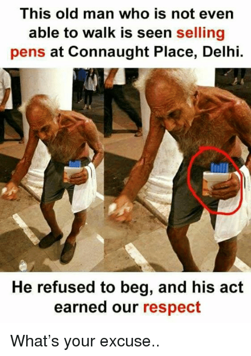 Memes, Old Man, and Respect: This old man who is not evern  able to walk is seen selling  pens at Connaught Place, Delhi.  He refused to beg, and his act  earned our respect What's your excuse..
