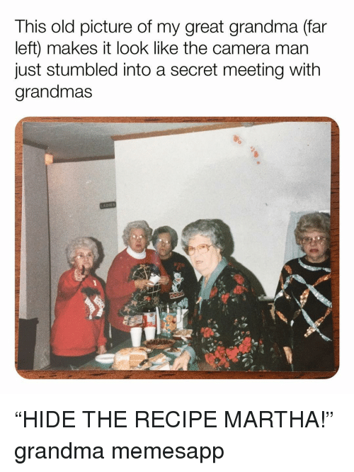 "Grandma, Memes, and Camera: This old picture of my great grandma (far  left) makes it look like the camera mar  just stumbled into a secret meeting with  grandmas ""HIDE THE RECIPE MARTHA!"" grandma memesapp"
