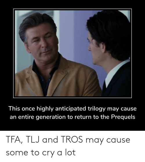 Star Wars, Once, and Cry: This once highly anticipated trilogy may cause  an entire generation to return to the Prequels TFA, TLJ and TROS may cause some to cry a lot