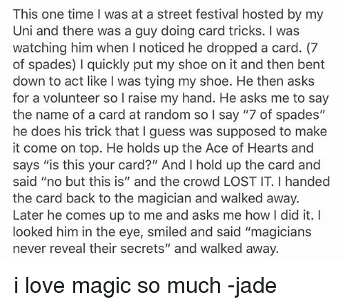 "Ironic, Love, and Lost: This one time I was at a street festival hosted by my  Uni and there was a guy doing card tricks. I was  watching him when I noticed he dropped a card. (7  of spades) I quickly put my shoe on it and then bent  down to act like I was tying my shoe. He then asks  for a volunteer so I raise my hand. He asks me to say  the name of a card at random so I say ""7 of spades""  he does his trick that I guess was supposed to make  it come on top. He holds up the Ace of Hearts and  says ""is this your card?"" And I hold up the card and  said ""no but this is"" and the crowd LOST IT. I handed  the card back to the magician and walked away.  Later he comes up to me and asks me how I did it. I  looked him in the eye, smiled and said ""magicians  never reveal their secrets"" and walked away. i love magic so much -jade"