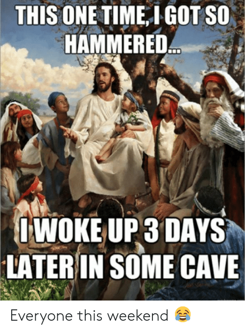 Memes, Time, and 🤖: THIS ONE TIME IGOT SO  HAMMERED  WOKE UP 3 DAYS  LATER IN SOME CAVE Everyone this weekend 😂