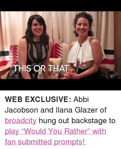 "Target, Would You Rather, and youtube.com: THIS OR THAT <p><b>WEB EXCLUSIVE: </b>Abbi Jacobson and Ilana Glazer of <a class=""tumblelog"" href=""http://tmblr.co/mRw1sIzSQZ5rIGxegzlSh6Q"" target=""_blank"">broadcity</a> hung out backstage to<a href=""https://www.youtube.com/watch?v=q9zC0YOYwcA"" target=""_blank""> play &ldquo;Would You Rather&rdquo; with fan submitted prompts! </a></p>"