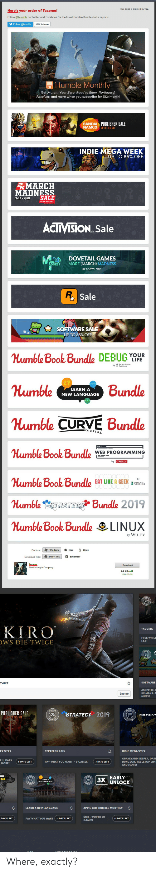 Curving, Life, and March Madness: This page icioned by  Here's your order of Tacoma  Tollow Ghumble on Twitter and Tacebook for the latest umble Dundle status reports  Folowhub  Humble Monthly  Get Mutant Year Zero: Road to Eden, Northgard,  Absolver, and more when you subscribe for $12/month!  PUBLISHER SALE  INDIE MECA WEEK  TO 85% OFF  MARCH  MADNESS  3/19-4/01 SALE  ACT ISİON Sale  DOVETAIL GAMES  MORE (MARCH) MADNESS  UP TO 75% OFF  R.  Sale  SOFTWARE SALE  UP TO 85% OFF  Humble Book Bunde DEBUG Y  YOUR  LIFE  mbe Bundle  Humble CURVE Bundle  umbe Book Bundle  Humble Book Bundle SIT LINE  Humble sTRATEBundle 2019  LEARN A  NEW LANGUAGE  AL  WEB PROGRAMMING  by WILEY  Fulbright Company  KIRO  FREE WHILE  WS DIE TWICE  ASEPRITE,  D MARK,  PUBLISHER SALE  STRATEGY 2019  D KEEPER, DAR  E 2, DARK DAYSLEFT  AND MORE  | 3x |UNLOCK  EARLY  N A NEW LANGUAGE  APRIL 2019 HUMBLE MONTHLY Where, exactly?