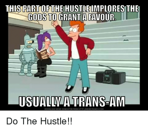 Funny, Meme, and Http: THIS PART OF THE HUSTLE IMPLORES THE  GODS TO GRANT A FAVOUR  USUALL A TRANS-AM  DOWNLOAD MEME GENERATOR FROM HTTP://MEMECRUNCH.COM Do The Hustle!!