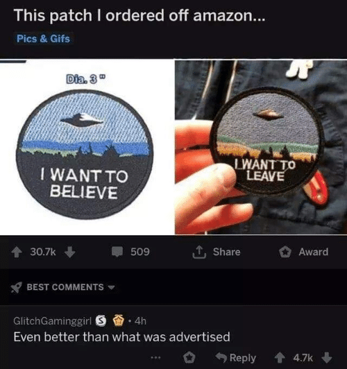Amazon, Best, and Gifs: This patch I ordered off amazon...  Pics & Gifs  Dia 3  LWANT TO  LEAVE  IWANTTO  BELIEVE  30.7k  翠509  T. Share  Award  x7 BEST COMMENTS ▼  GlitchGaminggirl .4h  Even better than what was advertised  49 Reply會4.7k