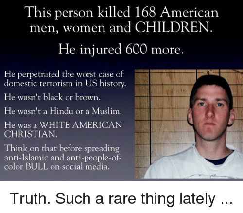 Memes, 🤖, and Hindu: This person killed 168 American  men, women and CHILDREN  He injured 600 more  He perpetrated the worst case of  domestic terrorism in US history.  He wasn't black or brown  He wasn't a Hindu or a Muslim.  He was a WHITE AMERICAN  CHRISTIAN  Think on that before spreading  anti-Islamic and anti-people-of-  color BULL on social media. Truth. Such a rare thing lately ...