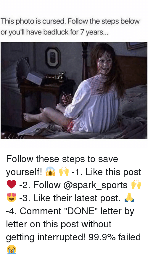 """Memes, Sports, and 🤖: This photo is cursed. Follow the steps below  or youll have badluck for 7 years..  0 Follow these steps to save yourself! 😱 🙌 -1. Like this post ❤️ -2. Follow @spark_sports 🙌 😍 -3. Like their latest post. 🙏 -4. Comment """"DONE"""" letter by letter on this post without getting interrupted! 99.9% failed 😭"""