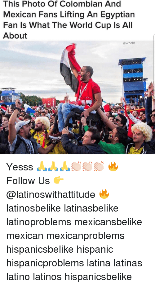 Latinos, Memes, and World Cup: This Photo Of Colombian And  Mexican Fans Lifting An Egyptian  Fan ls What The World Cup ls All  About  @world  FITA Yesss 🙏🙏🙏👏🏻👏🏻👏🏻 🔥 Follow Us 👉 @latinoswithattitude 🔥 latinosbelike latinasbelike latinoproblems mexicansbelike mexican mexicanproblems hispanicsbelike hispanic hispanicproblems latina latinas latino latinos hispanicsbelike