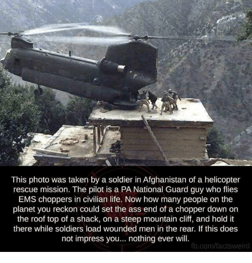 Ass, Life, and Memes: This photo was taken by a soldier in Afghanistan of a helicopter  rescue mission. The pilot is a PA National Guard guy who flies  EMS choppers in civilian life. Now how many people on the  planet you reckon could set the ass end of a chopper down on  the roof top of a shack, on a steep mountain cliff, and hold it  there while soldiers load wounded men in the rear. If this does  not impress you... nothing ever will  b.com/factsweird