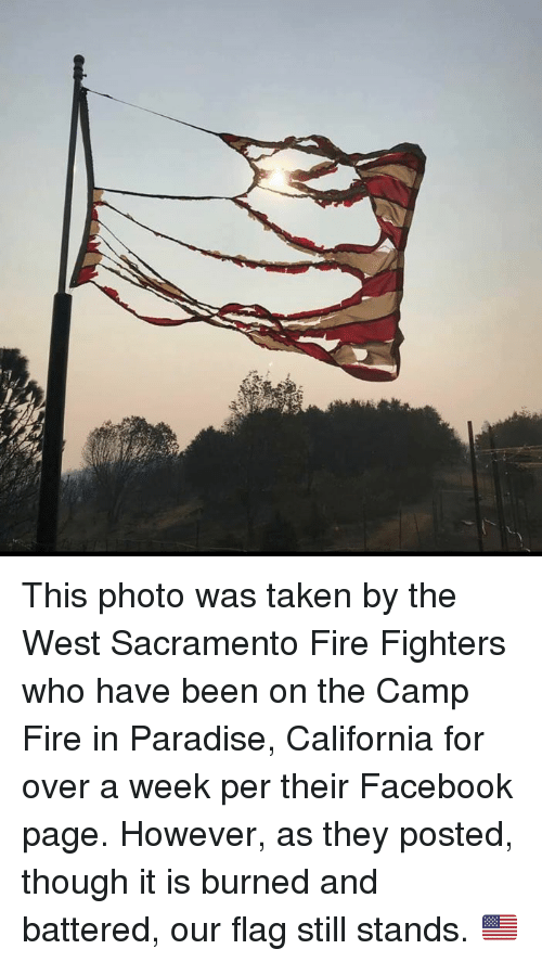 Facebook, Fire, and Memes: This photo was taken by the West Sacramento Fire Fighters who have been on the Camp Fire in Paradise, California for over a week per their Facebook page.   However, as they posted, though it is burned and battered, our flag still stands. 🇺🇸