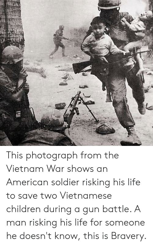 Children, Life, and American: This photograph from the Vietnam War shows an American soldier risking his life to save two Vietnamese children during a gun battle. A man risking his life for someone he doesn't know, this is Bravery.