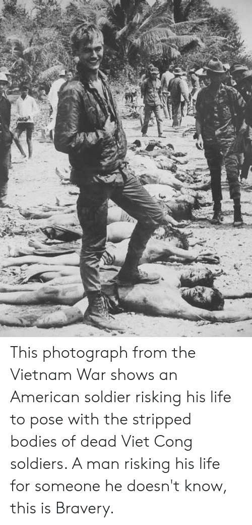 Bodies , Life, and Soldiers: This photograph from the Vietnam War shows an American soldier risking his life to pose with the stripped bodies of dead Viet Cong soldiers. A man risking his life for someone he doesn't know, this is Bravery.