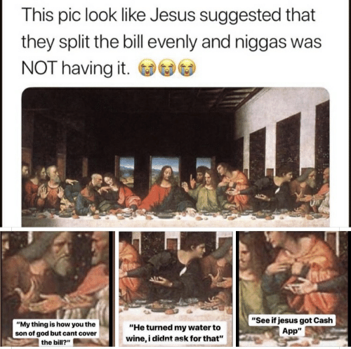 "God, Jesus, and Wine: This pic look like Jesus suggested that  they split the bill evenly and niggas was  NOT having it.  ""See if jesus got Cash  App""  ""My thing is how you the  ""He turned my water to  wine, i didnt ask for that""  son of god but cant cover  the bill?"""