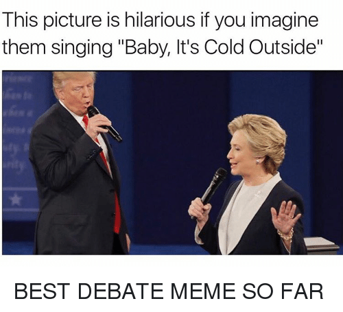 """Baby, It's Cold Outside, Meme, and Memes: This picture is hilarious if you imagine  them singing """"Baby, lt's Cold Outside"""" BEST DEBATE MEME SO FAR"""