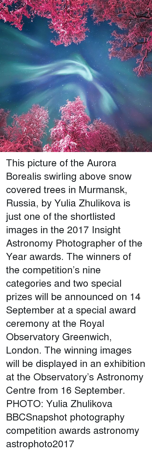 Memes, Images, and London: This picture of the Aurora Borealis swirling above snow covered trees in Murmansk, Russia, by Yulia Zhulikova is just one of the shortlisted images in the 2017 Insight Astronomy Photographer of the Year awards. The winners of the competition's nine categories and two special prizes will be announced on 14 September at a special award ceremony at the Royal Observatory Greenwich, London. The winning images will be displayed in an exhibition at the Observatory's Astronomy Centre from 16 September. PHOTO: Yulia Zhulikova BBCSnapshot photography competition awards astronomy astrophoto2017