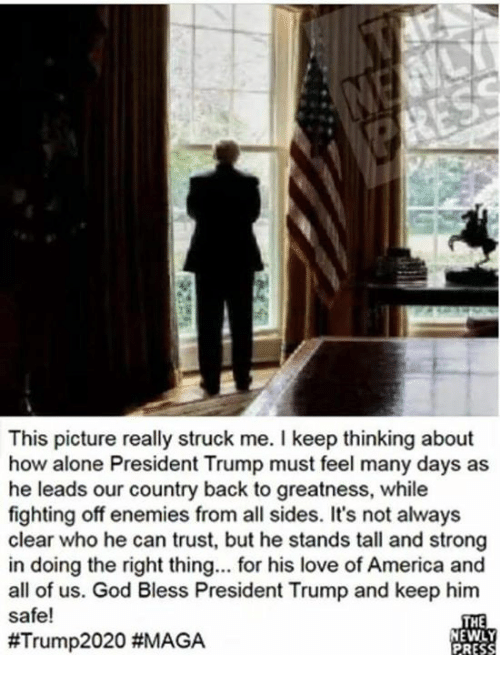 Being Alone, America, and God: This picture really struck me. I keep thinking about  how alone President Trump must feel many days as  he leads our country back to greatness, while  fighting off enemies from all sides. It's not always  clear who he can trust, but he stands tall and strong  in doing the right thing.. for his love of America and  all of us. God Bless President Trump and keep him  safe!  #Trump2020 #MAGA  THE  NEWLY  PRESS