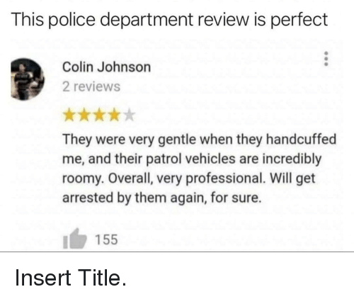 Police, Reviews, and Will: This police department review is perfect  Colin Johnson  2 reviews  They were very gentle when they handcuffed  me, and their patrol vehicles are incredibly  roomy. Overall, very professional. Will get  arrested by them again, for sure.  155 Insert Title.