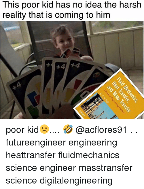 Science, Engineering, and Harsh: This poor kid has no idea the harsh  reality that is coming to him  +4 +4 poor kid☹️.... 🤣 @acflores91 . . futureengineer engineering heattransfer fluidmechanics science engineer masstransfer science digitalengineering