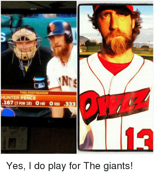 Memes, Giant, and Giants: THIS POSTSEASON  HUNTER PENCE  .167 (3 FOR 18) O HR ORB .333 Yes, I do play for The giants!