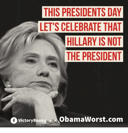 Books, Memes, and 🤖: THIS PRESIDENTSDAY  LET'S CELEBRATE THAT  HILLARY IS NOT  THE PRESIDENT  f Victory Books  ObamaWorst.com