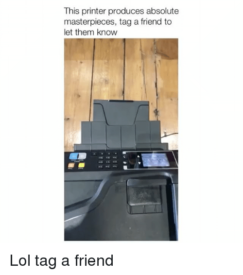 Lol, Friend, and Printer: This printer produces absolute  masterpieces, tag a friend to  let them know Lol tag a friend