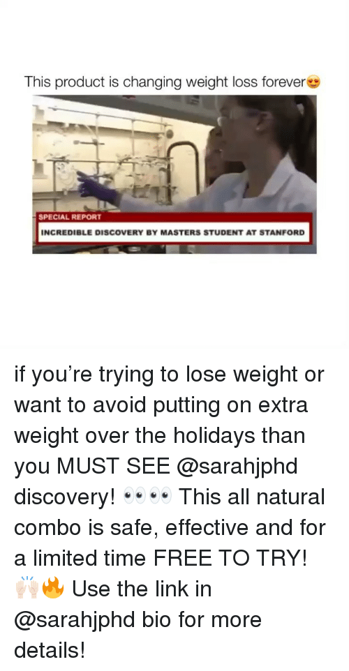 Memes, Forever, and Free: This product is changing weight loss forever  SPECIAL REPORT  INCREDIBLE DISCOVERY BY MASTERS STUDENT AT STANFORD if you're trying to lose weight or want to avoid putting on extra weight over the holidays than you MUST SEE @sarahjphd discovery! 👀👀 This all natural combo is safe, effective and for a limited time FREE TO TRY! 🙌🏻🔥 Use the link in @sarahjphd bio for more details!