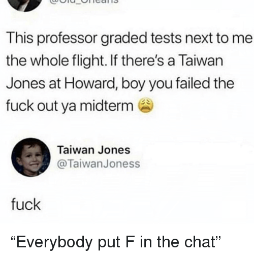 "Chat, Flight, and Fuck: This professor graded tests next to me  the whole flight. If there's a Taiwan  Jones at Howard, boy you failed the  fuck out ya midterm  Taiwan Jones  TaiwanJoness  fuck ""Everybody put F in the chat"""