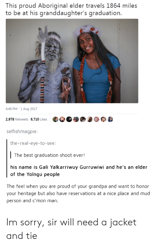 Sorry, Grandpa, and Best: This proud Aboriginal elder travels 1864 miles  to be at his granddaughter's graduation.  4:48 PM -1 Aug 2017  2,978 Retweets 6,710 Likes  selfishmagpie:  the-real-eye-to-see  The best graduation shoot ever!  his name is Gali Yalkarriwuy Gurruwiwi and he's an elder  of the Yolngu people  The feel when you are proud of your grandpa and want to honor  your heritage but also have reservations at a nice place and mud  person a  nd c'mon man Im sorry, sir will need a jacket and tie
