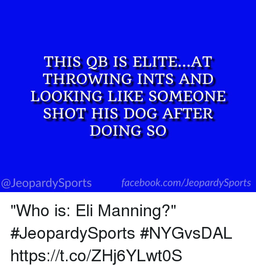 "Eli Manning, Facebook, and Sports: THIS QB IS ELITE...AT  THROWING INTS AND  LOOKING LIKE SOMEONE  SHOT HIS DOG AFTER  DOING SO  @JeopardySports facebook.com/JeopardySports ""Who is: Eli Manning?"" #JeopardySports #NYGvsDAL https://t.co/ZHj6YLwt0S"