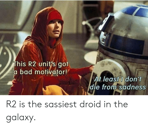 Bad, Got, and Galaxy: This R2 unitys got  a bad motivator!  At least I don't  die from Sadness  E) R2 is the sassiest droid in the galaxy.