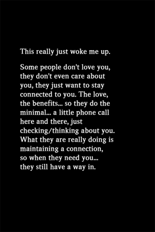 Love, Phone, and Connected: This really just woke me up.  Some people don't love you,  they don't even care about  you, they just want to stay  connected to you. The love,  the benefits... so they do the  minimal.. a little phone call  here and there, just  checking/thinking about you.  What they are really doing is  maintaining a connection,  so whe ..  they still have a way in.  n they need you.