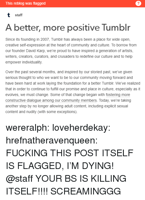Community, Fucking, and Tumblr: This reblog was flagged  t staff  A better, more positive Tumblr  Since its founding in 2007, Tumblr has always been a place for wide open  creative self-expression at the heart of community and culture. To borrow from  our founder David Karp, we're proud to have inspired a generation of artists  writers, creators, curators, and crusaders to redefine our culture and to help  empower individuality  Over the past several months, and inspired by our storied past, we've given  serious thought to who we want to be to our community moving forward and  have been hard at work laying the foundation for a better Tumblr. We've realized  that in order to continue to fulfill our promise and place in culture, especially as it  evolves, we must change. Some of that change began with fostering more  constructive dialogue among our community members. Today, we're taking  another step by no longer allowing adult content, including explicit sexual  content and nudity (with some exceptions). wereralph:  loveherdekay:  hrefnatheravenqueen: FUCKING THIS POST ITSELF IS FLAGGED, I'M DYING! @staff YOUR BS IS KILLING ITSELF!!!!  SCREAMINGGG