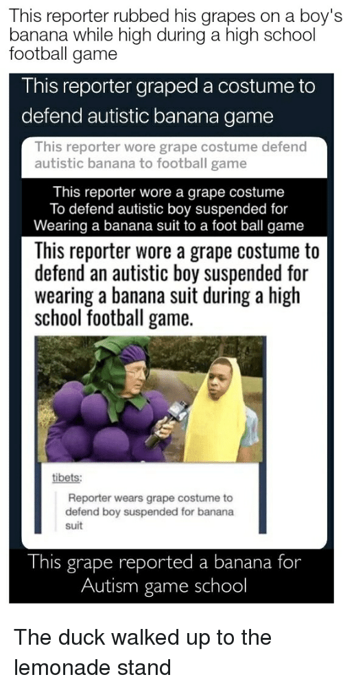 Football, School, and Autism: This reporter rubbed his grapes on a boy's  banana while high during a high school  football game  This reporter graped a costume to  defend autistic banana game  This reporter wore grape costume defend  autistic banana to football game  This reporter wore a grape costume  To defend autistic boy suspended for  Wearing a banana suit to a foot ball game  This reporter wore a grape costume to  defend an autistic boy suspended for  wearing a banana suit during a high  school football game.  tibets  Reporter wears grape costume to  defend boy suspended for banana  suit  This grape reported a banana for  Autism game school