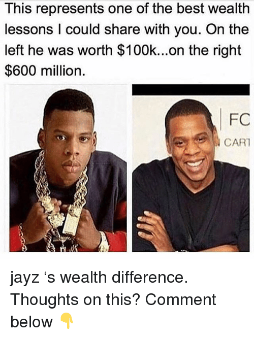 Memes, Best, and 🤖: This represents one of the best wealth  lessons I could share with you. On the  left he was worth $100k...on the right  $600 million.  FC  CAR jayz 's wealth difference. Thoughts on this? Comment below 👇