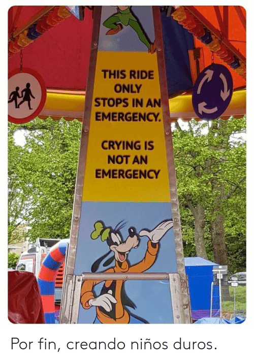Crying, Emergency, and Fin: THIS RIDE  ONLY  STOPS IN AN  EMERGENCY  CRYING IS  NOT AN  EMERGENCY Por fin, creando niños duros.