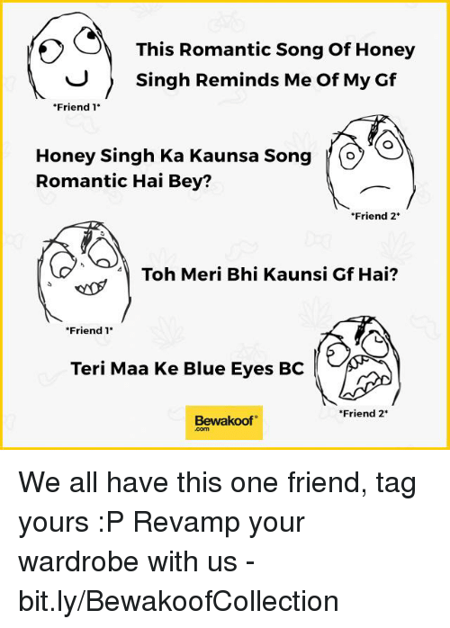 """Friends, Honey, I Shrunk the Kids, and Memes: This Romantic Song of Honey  Singh Reminds Me Of My Gf  """"Friend  1  Honey Singh Ka Kaunsa Song O  Romantic Hai Bey?  Friend 2  Toh Meri Bhi Kaunsi Gf Hai?  Friend 1  Teri Maa Ke Blue Eyes BC  Friend 2  Bewaakoof We all have this one friend, tag yours :P  Revamp your wardrobe with us - bit.ly/BewakoofCollection"""