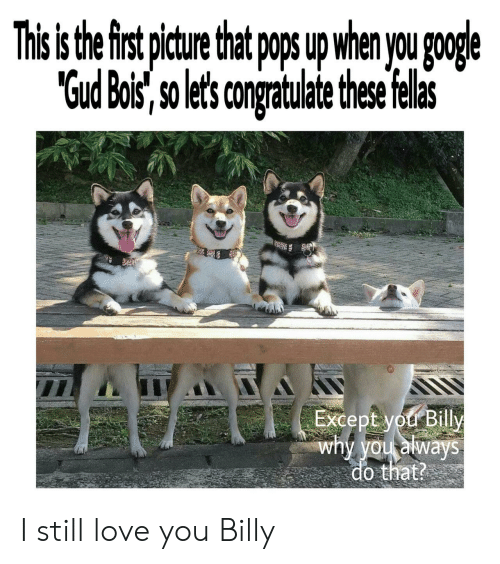 """Google, Love, and Why: This s the first pture that p u when you google  """"Gud Bois, so lets congratulate thse felas  Except you Billy  why you always  do that? I still love you Billy"""